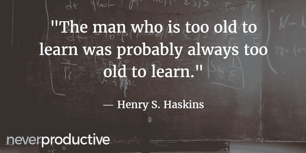 """Skills: """"The man who is too old to learn was probably always too old to learn."""", Henry S. Haskins"""