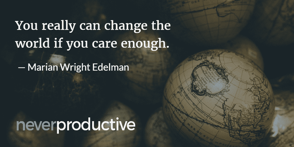 """Impact: """"You really can change the world if you care enough."""", Marian Wright Edelman"""