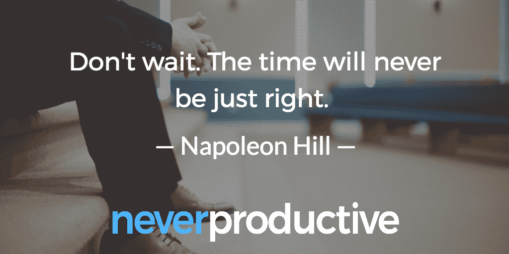 """Don't wait. The time will never be just right."", Napoleon Hill"