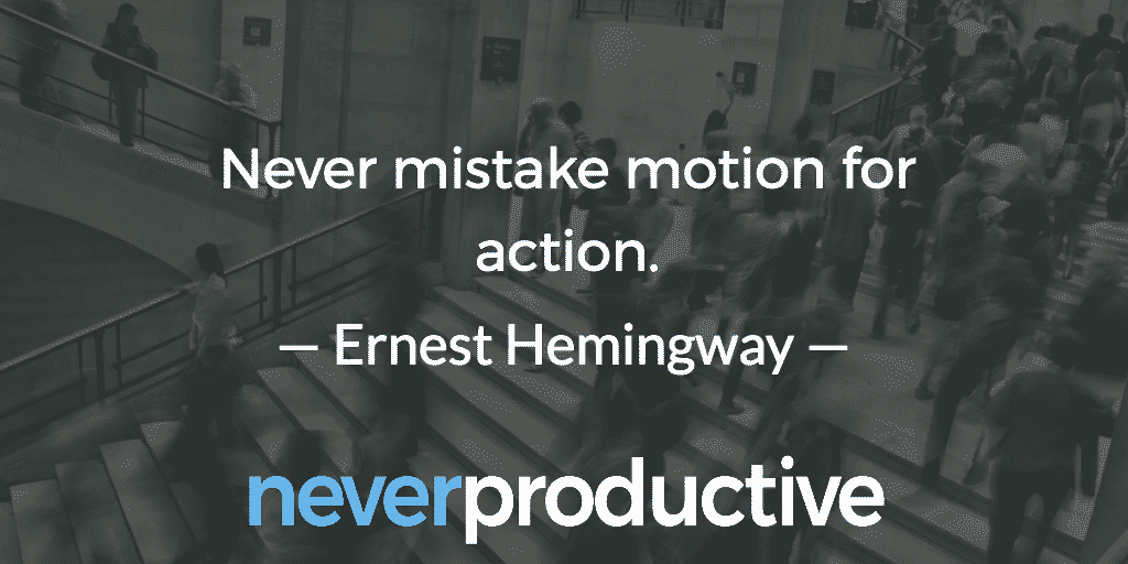 """Never mistake motion for action"", Ernest Hemingway"