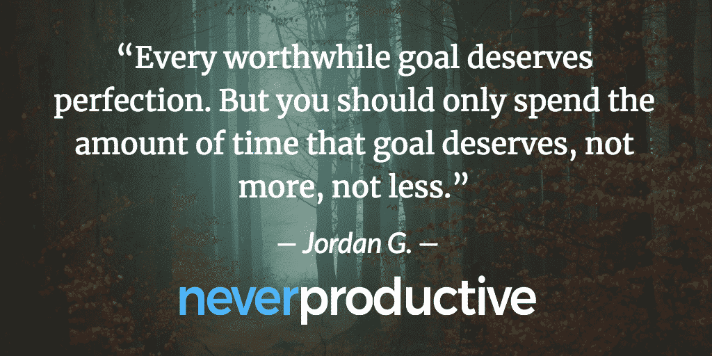 """Every worthwhile goal deserves perfection. But you should only spend the amount of time that goal deserves, not more, not less."", Jordan G."