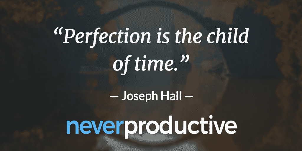 "Perfection: ""Perfection is the child of time."", Joseph Hall"
